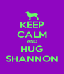 KEEP CALM AND HUG SHANNON - Personalised Poster A4 size