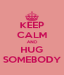 KEEP CALM AND HUG SOMEBODY - Personalised Poster A4 size