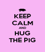 KEEP CALM AND HUG THE PIG - Personalised Poster A4 size