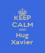 KEEP CALM AND Hug Xavier - Personalised Poster A4 size