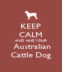 KEEP CALM AND HUG YOUR  Australian Cattle Dog - Personalised Poster A4 size