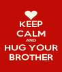 KEEP CALM AND HUG YOUR BROTHER - Personalised Poster A4 size