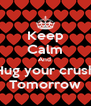 Keep Calm And  Hug your crush Tomorrow - Personalised Poster A4 size