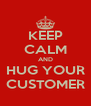KEEP CALM AND HUG YOUR CUSTOMER - Personalised Poster A4 size