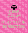 KEEP CALM AND HUG YOUR  DIRECTOR - Personalised Poster A4 size