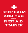 KEEP CALM AND HUG YOUR FIRST AID  TRAINER - Personalised Poster A4 size