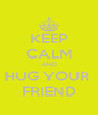 KEEP CALM AND HUG YOUR  FRIEND - Personalised Poster A4 size