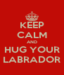 KEEP CALM AND HUG YOUR LABRADOR - Personalised Poster A4 size
