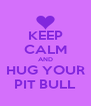 KEEP CALM AND HUG YOUR PIT BULL - Personalised Poster A4 size