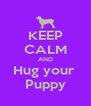KEEP CALM AND Hug your  Puppy - Personalised Poster A4 size