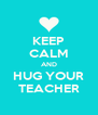 KEEP CALM AND HUG YOUR TEACHER - Personalised Poster A4 size