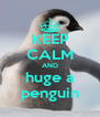 KEEP CALM AND huge a penguin - Personalised Poster A4 size