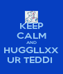 KEEP CALM AND HUGGLLXX UR TEDDI  - Personalised Poster A4 size