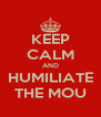 KEEP CALM AND HUMILIATE THE MOU - Personalised Poster A4 size