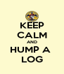 KEEP CALM AND HUMP A  LOG - Personalised Poster A4 size
