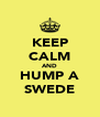 KEEP CALM AND HUMP A SWEDE - Personalised Poster A4 size