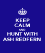 KEEP CALM AND HUNT WITH ASH REDFERN - Personalised Poster A4 size