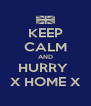 KEEP CALM AND HURRY  X HOME X - Personalised Poster A4 size