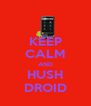 KEEP CALM AND HUSH DROID - Personalised Poster A4 size