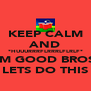 KEEP CALM AND *HUUURRRFLRRRLFLRLF* IM GOOD BROS LETS DO THIS - Personalised Poster A4 size