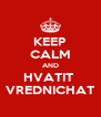 KEEP CALM AND HVATIT  VREDNICHAT - Personalised Poster A4 size