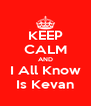 KEEP CALM AND I All Know Is Kevan - Personalised Poster A4 size