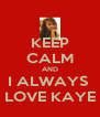 KEEP CALM AND I ALWAYS  LOVE KAYE - Personalised Poster A4 size