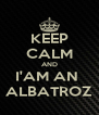 KEEP CALM AND I'AM AN  ALBATROZ - Personalised Poster A4 size