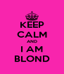 KEEP CALM AND I AM BLOND - Personalised Poster A4 size