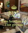 KEEP CALM AND I'am brother of  The groom - Personalised Poster A4 size
