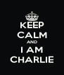 KEEP CALM AND I AM CHARLIE - Personalised Poster A4 size