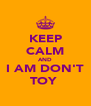KEEP CALM AND I AM DON'T TOY  - Personalised Poster A4 size