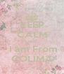 KEEP CALM And  I am From COLIMA - Personalised Poster A4 size