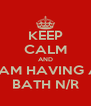 KEEP CALM AND I AM HAVING A BATH N/R - Personalised Poster A4 size