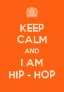 KEEP CALM AND I AM HIP - HOP - Personalised Poster A4 size