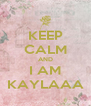 KEEP CALM AND I AM KAYLAAA - Personalised Poster A4 size
