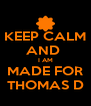 KEEP CALM AND  I AM MADE FOR THOMAS D - Personalised Poster A4 size