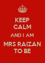 KEEP CALM AND I AM MRS RAIZAN TO BE - Personalised Poster A4 size