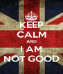 KEEP CALM AND I AM NOT GOOD - Personalised Poster A4 size