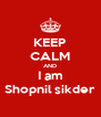 KEEP CALM AND I am Shopnil sikder - Personalised Poster A4 size