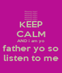KEEP CALM AND i am yo father yo so listen to me - Personalised Poster A4 size