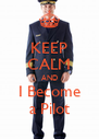 KEEP CALM AND I Become a Pilot - Personalised Poster A4 size