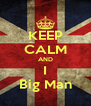 KEEP CALM AND I Big Man - Personalised Poster A4 size