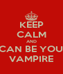 KEEP CALM AND I CAN BE YOUR VAMPIRE - Personalised Poster A4 size