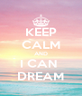 KEEP CALM AND I CAN  DREAM - Personalised Poster A4 size