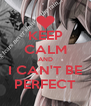 KEEP CALM AND I CAN'T BE PERFECT - Personalised Poster A4 size