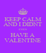KEEP CALM AND I DIDNT EVEN HAVE A VALENTINE - Personalised Poster A4 size
