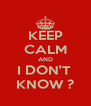 KEEP CALM AND I DON'T  KNOW ? - Personalised Poster A4 size