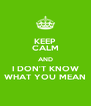 KEEP CALM AND I DON'T KNOW WHAT YOU MEAN - Personalised Poster A4 size