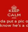 KEEP CALM AND I don't needa put a pic of my MCM Just know he's a cutie  - Personalised Poster A4 size